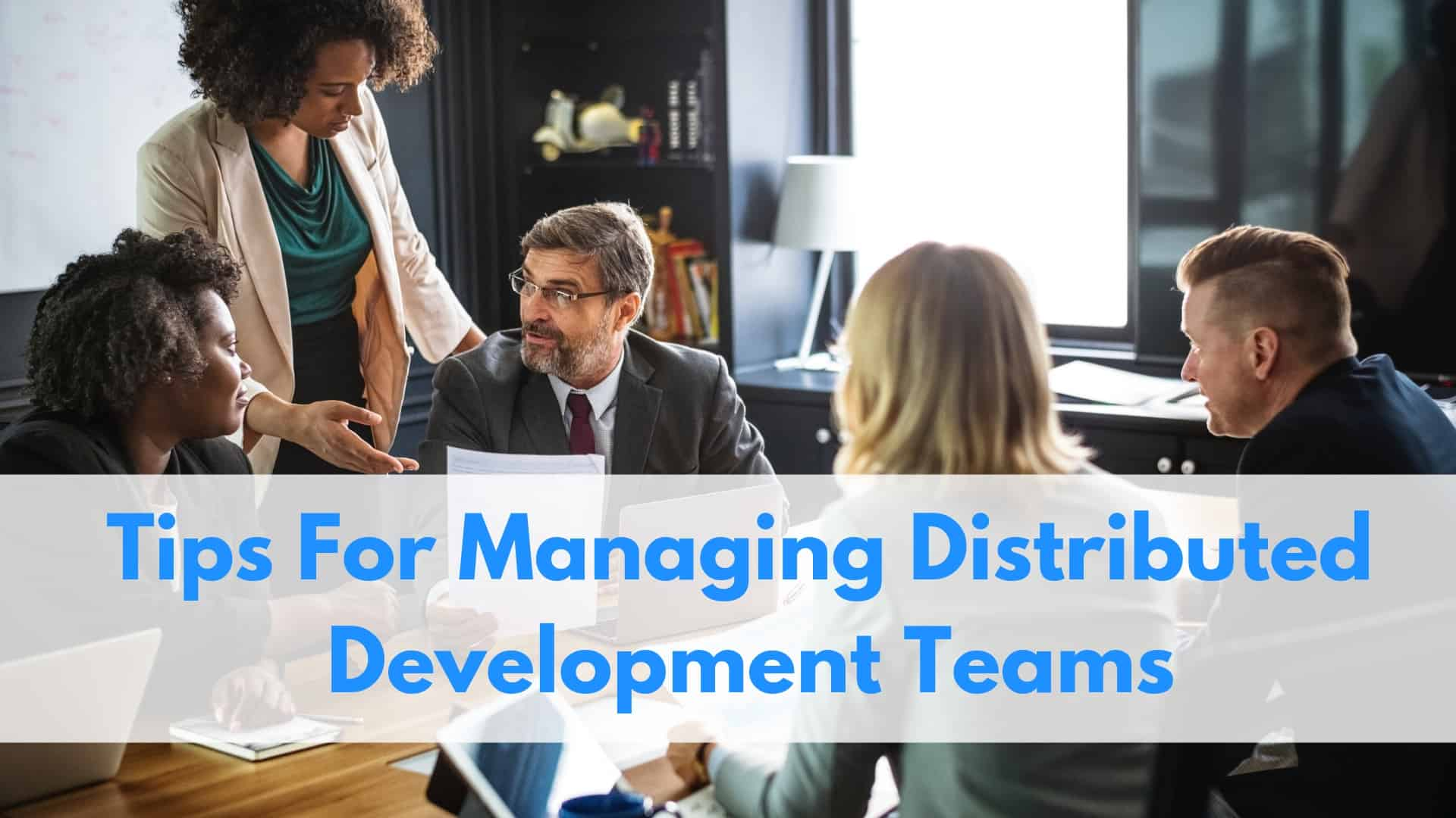 Tips For Managing Distributed Development Teams