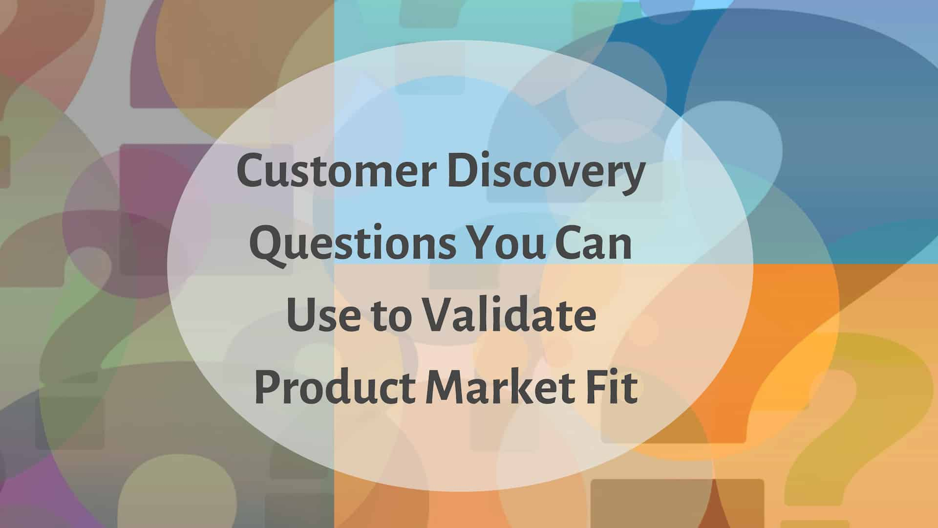 Customer Discovery Questions You Can Use To Validate Product Market Fit For Your Startup
