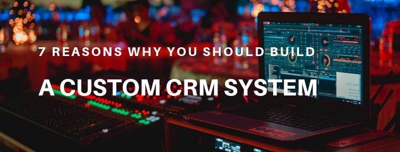 7 Reasons Why You Should Build a Custom CRM System