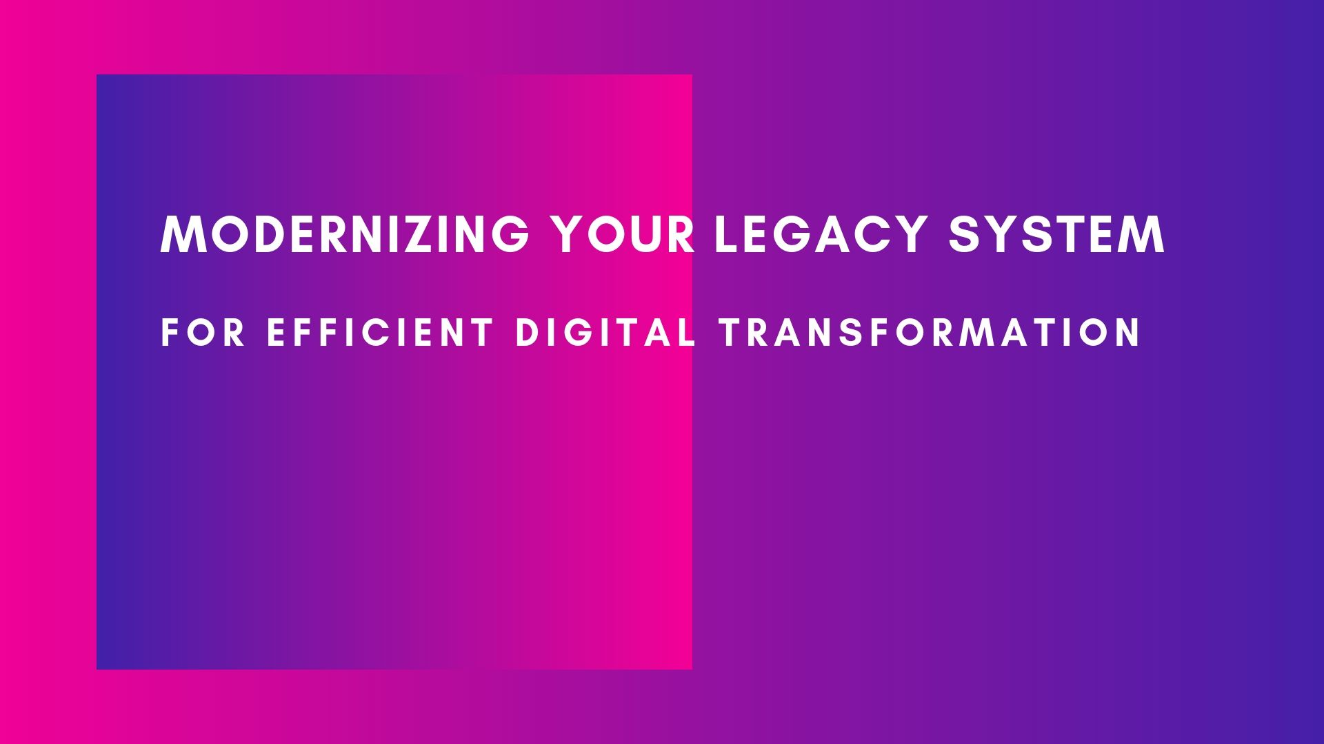 Modernizing your legacy system for efficient digital transformation