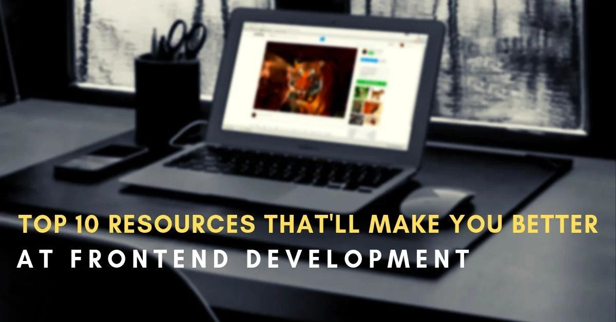 Top 10 Resources That'll Make You Better at Frontend Development