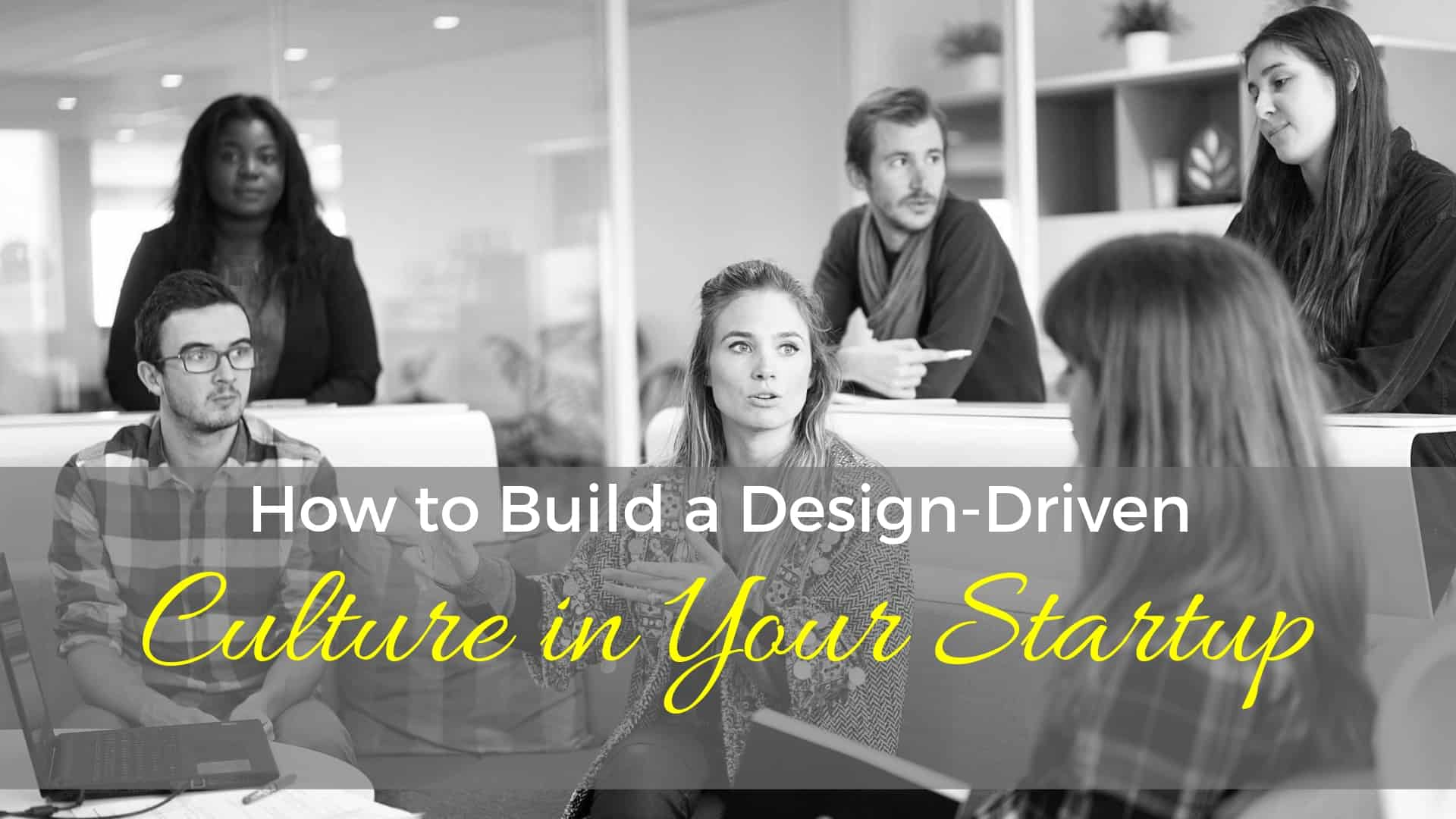 How To Build A Design-Driven Culture In Your Startup