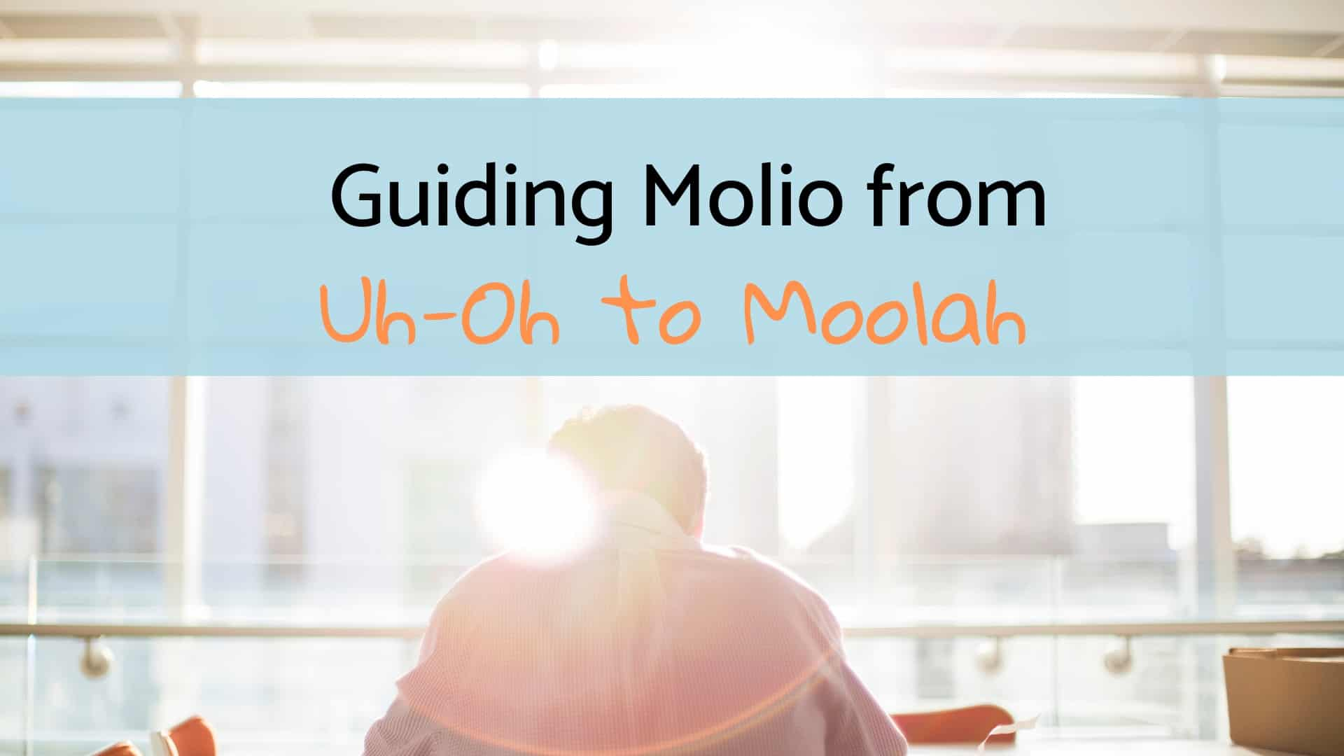 Guiding Molio From Uh-Oh To Moolah