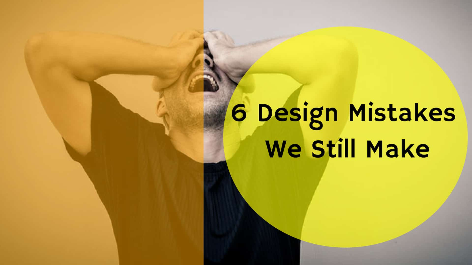 The 6 Design Mistakes We Still Make