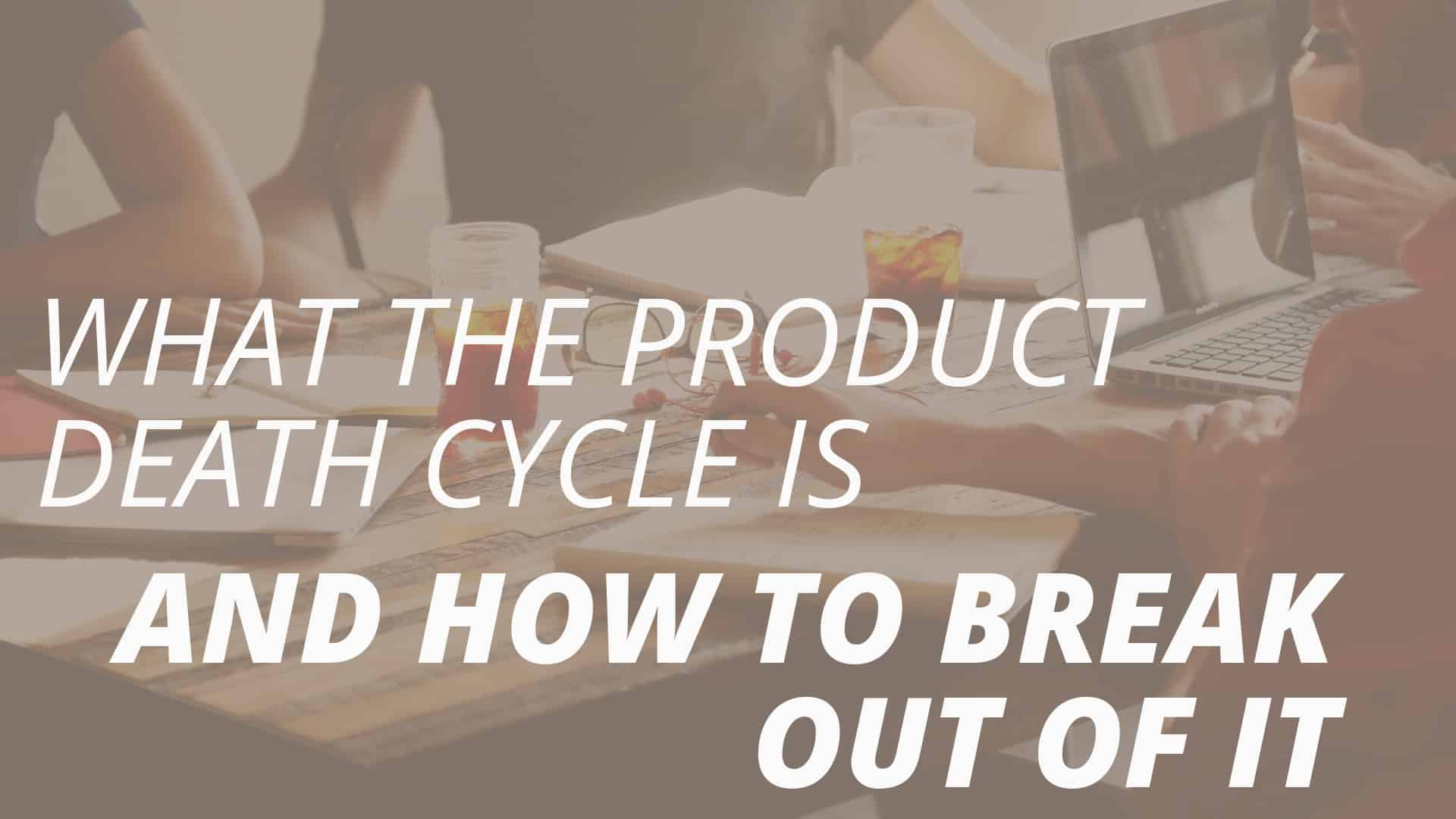 What the Product Death Cycle Is and How to Break Out Of It
