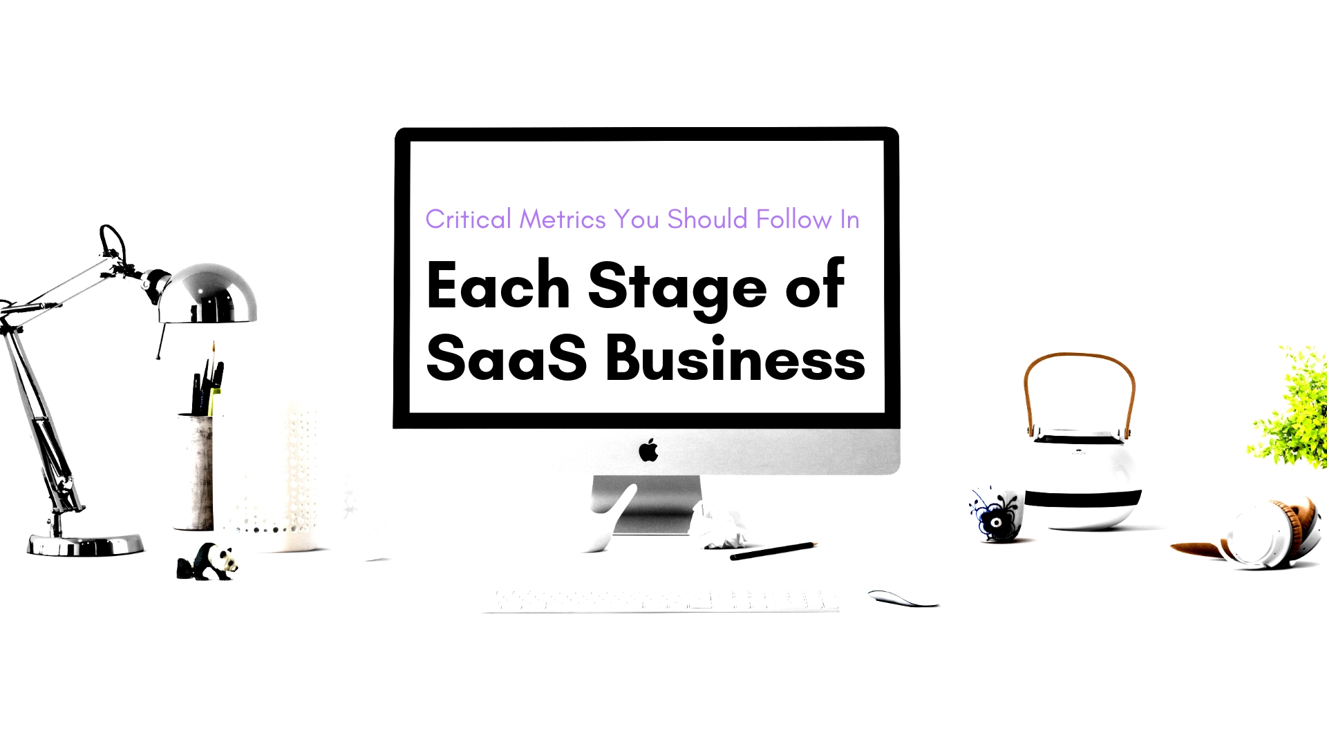 Critical Metrics You Should Follow In Each Stage of a SaaS Business