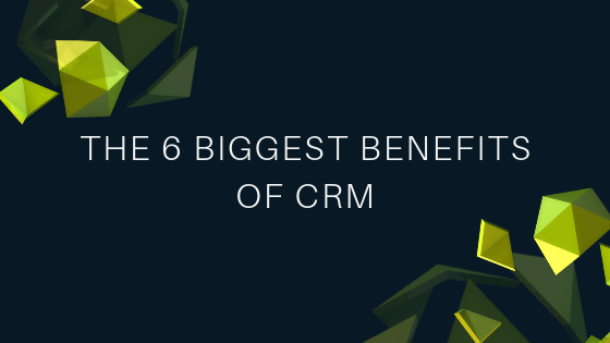 The 6 Biggest Benefits of CRM