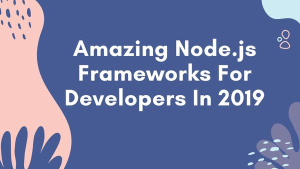 Amazing Node.js Frameworks For Developers In 2019