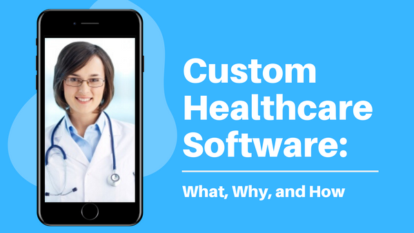 Custom Healthcare Software: What, Why, and How