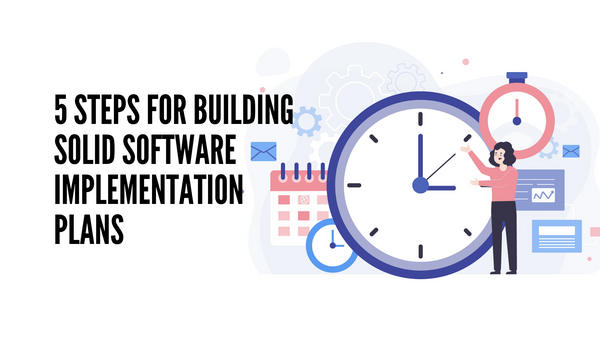 5 Steps for Building Solid Software Implementation Plans