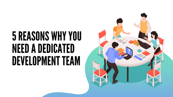 5 Reasons Why You Need A Dedicated Development Team