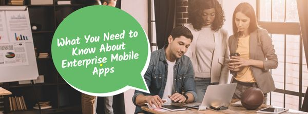 What You Need to Know About Enterprise Mobile Apps